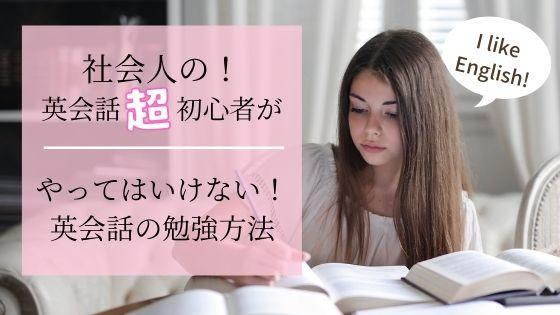 社会人の英会話初心者さんがやってはいけない!英語の勉強法